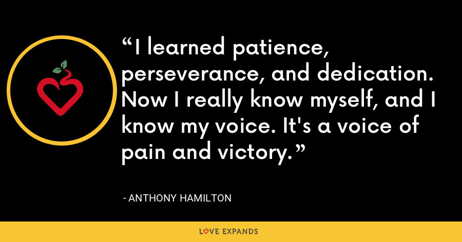 I learned patience, perseverance, and dedication. Now I really know myself, and I know my voice. It's a voice of pain and victory. - Anthony Hamilton
