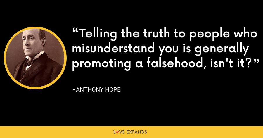 Telling the truth to people who misunderstand you is generally promoting a falsehood, isn't it? - Anthony Hope