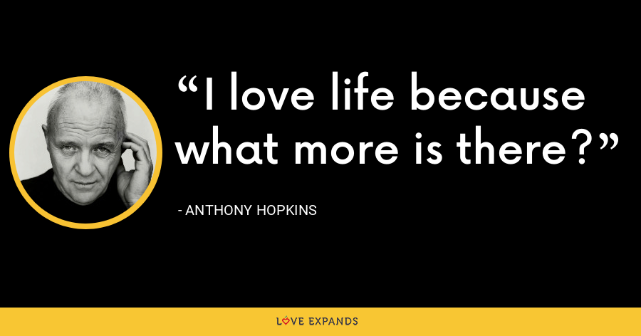 I love life because what more is there? - Anthony Hopkins
