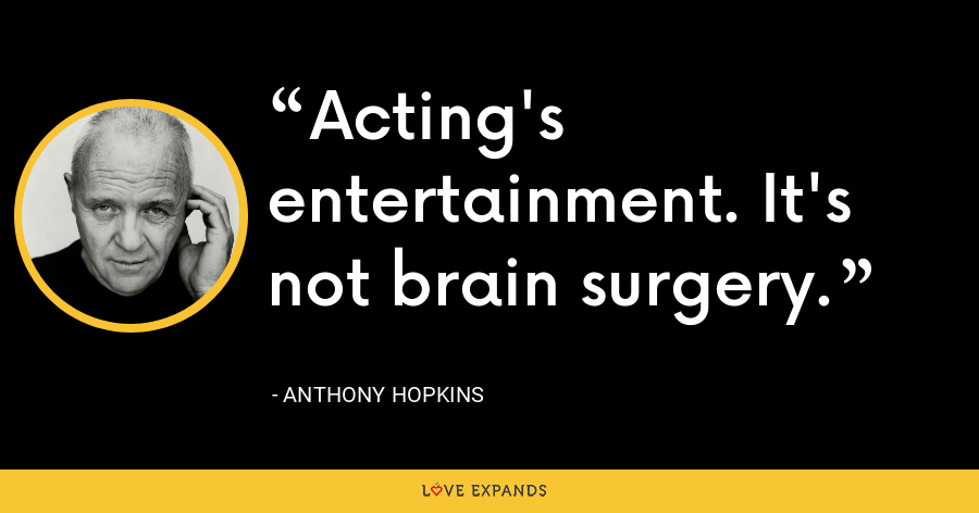 Acting's entertainment. It's not brain surgery. - Anthony Hopkins