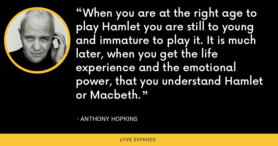 When you are at the right age to play Hamlet you are still to young and immature to play it. It is much later, when you get the life experience and the emotional power, that you understand Hamlet or Macbeth. - Anthony Hopkins