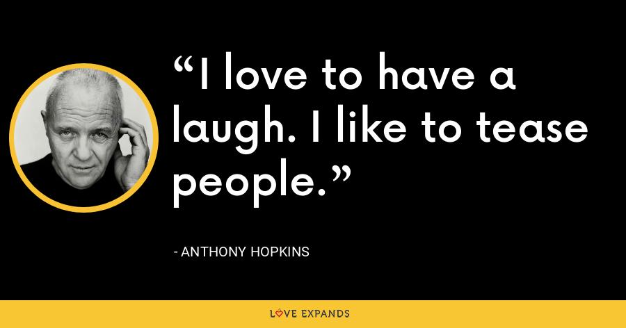 I love to have a laugh. I like to tease people. - Anthony Hopkins