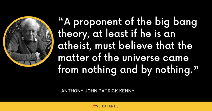 A proponent of the big bang theory, at least if he is an atheist, must believe that the matter of the universe came from nothing and by nothing. - Anthony John Patrick Kenny