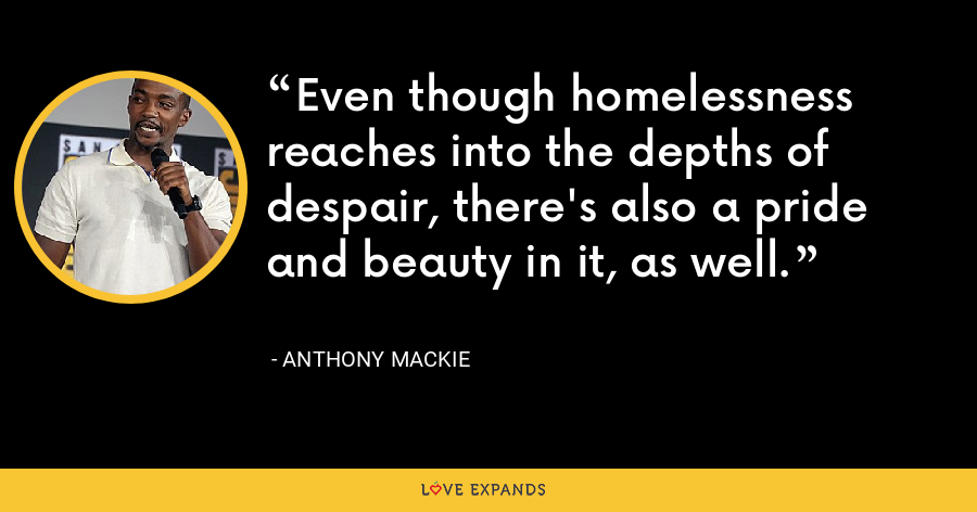 Even though homelessness reaches into the depths of despair, there's also a pride and beauty in it, as well. - Anthony Mackie