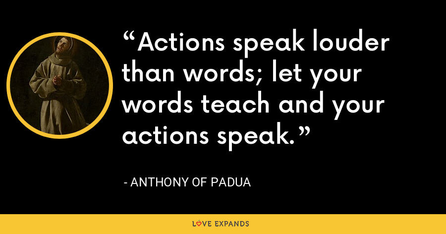 Actions speak louder than words; let your words teach and your actions speak. - Anthony of Padua