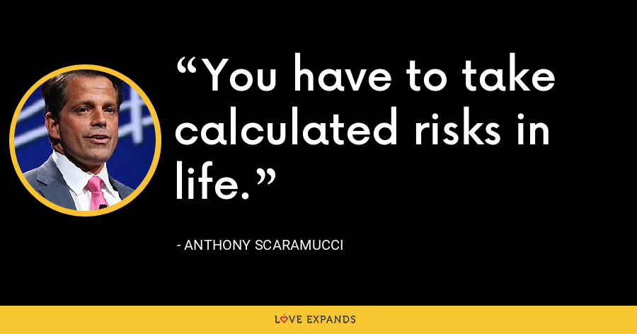 You have to take calculated risks in life. - Anthony Scaramucci