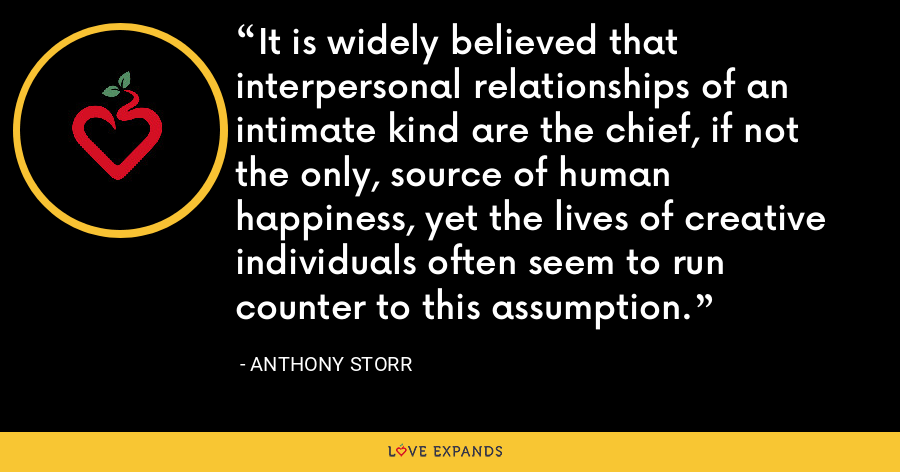 It is widely believed that interpersonal relationships of an intimate kind are the chief, if not the only, source of human happiness, yet the lives of creative individuals often seem to run counter to this assumption. - Anthony Storr