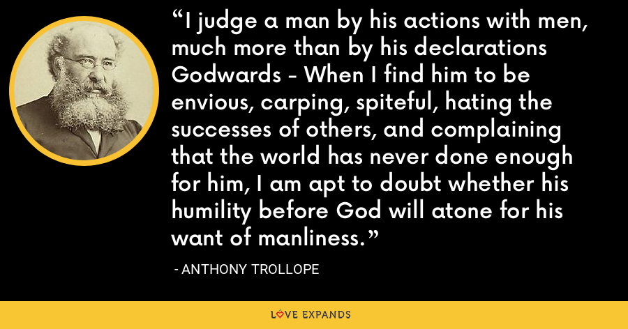I judge a man by his actions with men, much more than by his declarations Godwards - When I find him to be envious, carping, spiteful, hating the successes of others, and complaining that the world has never done enough for him, I am apt to doubt whether his humility before God will atone for his want of manliness. - Anthony Trollope