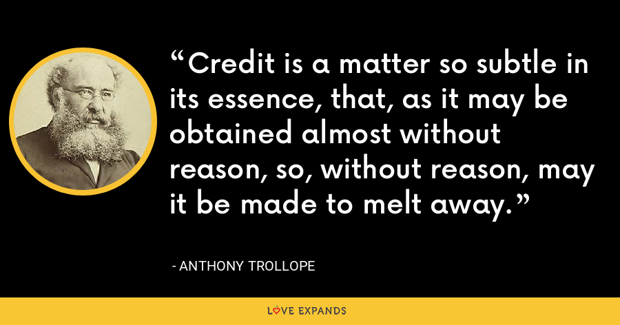 Credit is a matter so subtle in its essence, that, as it may be obtained almost without reason, so, without reason, may it be made to melt away. - Anthony Trollope