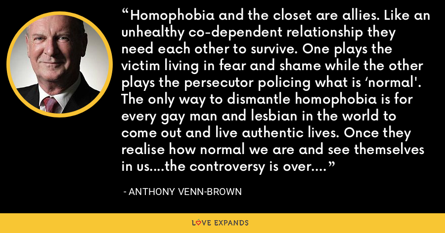 Homophobia and the closet are allies. Like an unhealthy co-dependent relationship they need each other to survive. One plays the victim living in fear and shame while the other plays the persecutor policing what is 'normal'. The only way to dismantle homophobia is for every gay man and lesbian in the world to come out and live authentic lives. Once they realise how normal we are and see themselves in us….the controversy is over. - Anthony Venn-Brown