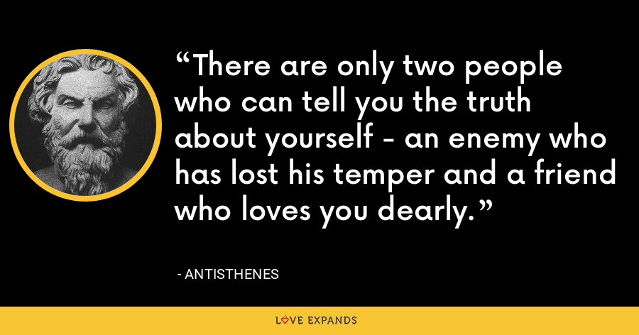 There are only two people who can tell you the truth about yourself - an enemy who has lost his temper and a friend who loves you dearly. - Antisthenes