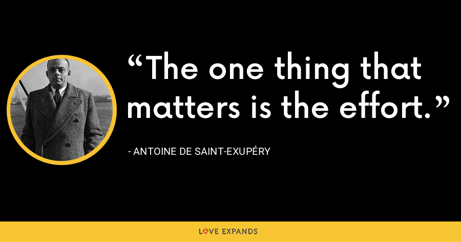 The one thing that matters is the effort. - Antoine de Saint-Exupéry