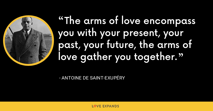 The arms of love encompass you with your present, your past, your future, the arms of love gather you together. - Antoine de Saint-Exupéry