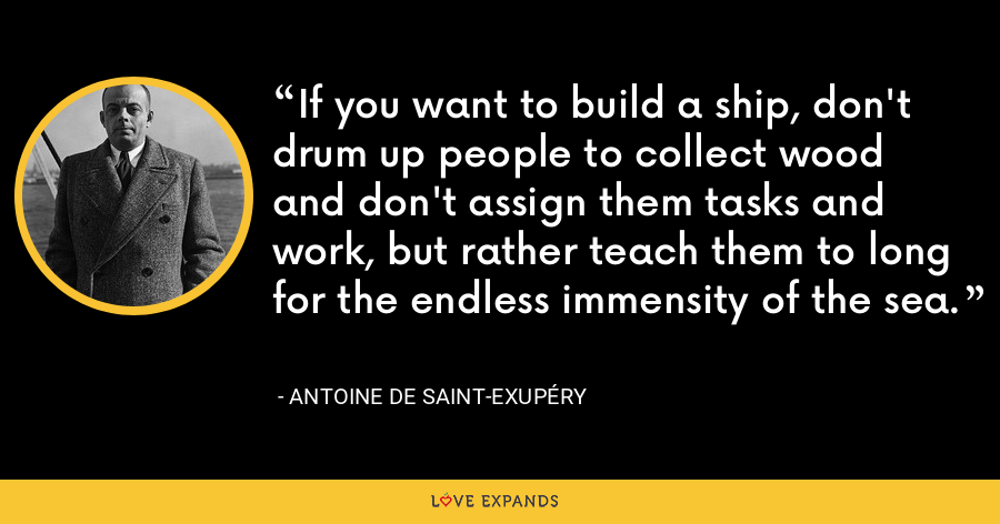 If you want to build a ship, don't drum up people to collect wood and don't assign them tasks and work, but rather teach them to long for the endless immensity of the sea. - Antoine de Saint-Exupéry