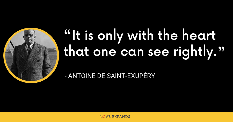 It is only with the heart that one can see rightly. - Antoine de Saint-Exupéry