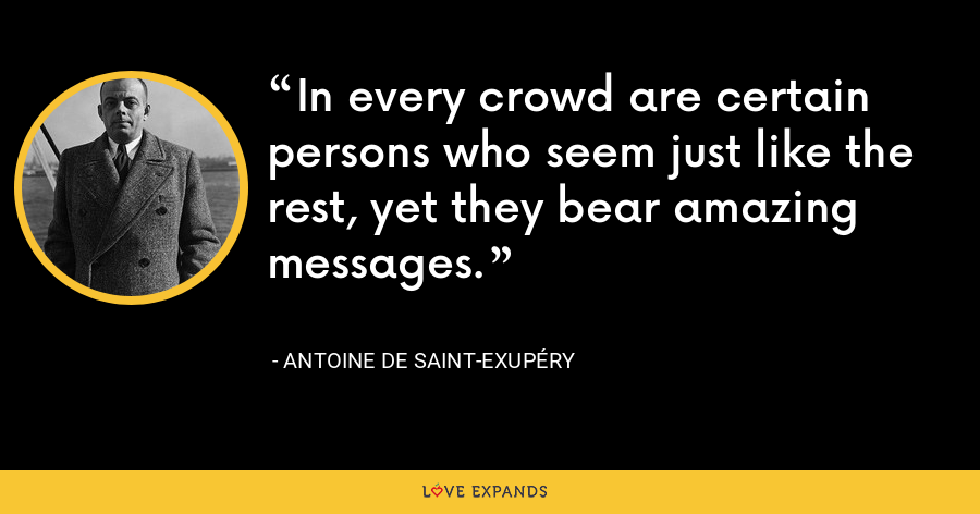 In every crowd are certain persons who seem just like the rest, yet they bear amazing messages. - Antoine de Saint-Exupéry