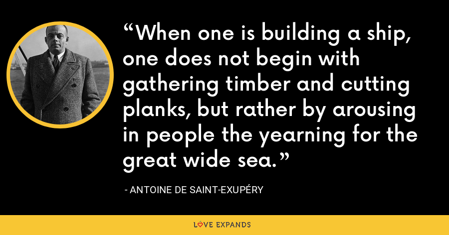 When one is building a ship, one does not begin with gathering timber and cutting planks, but rather by arousing in people the yearning for the great wide sea. - Antoine de Saint-Exupéry