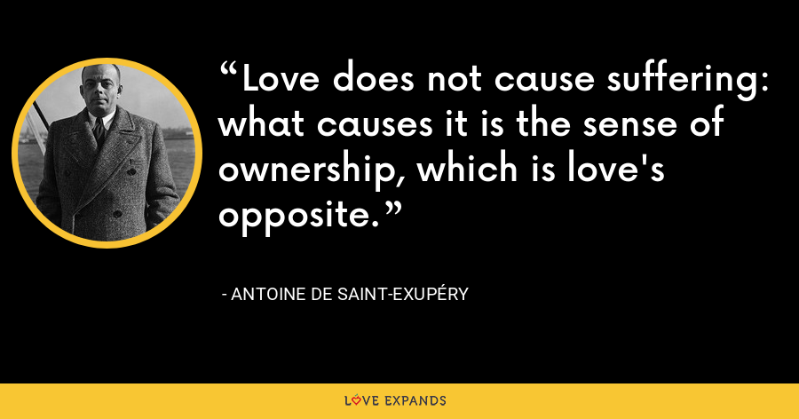 Love does not cause suffering: what causes it is the sense of ownership, which is love's opposite. - Antoine de Saint-Exupéry