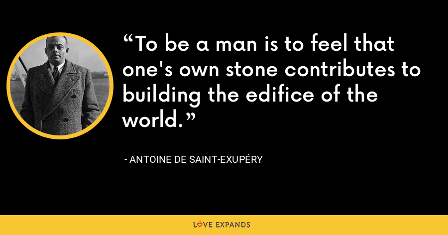 To be a man is to feel that one's own stone contributes to building the edifice of the world. - Antoine de Saint-Exupéry