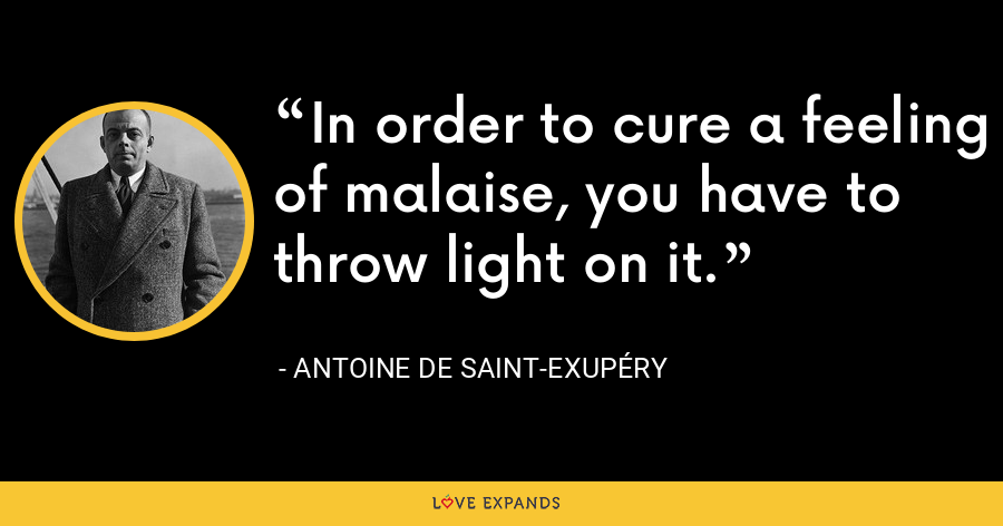 In order to cure a feeling of malaise, you have to throw light on it. - Antoine de Saint-Exupéry