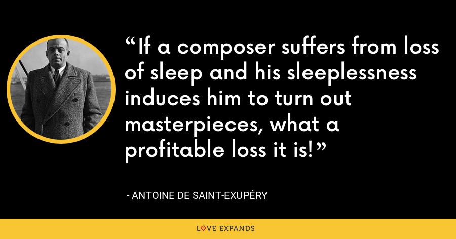 If a composer suffers from loss of sleep and his sleeplessness induces him to turn out masterpieces, what a profitable loss it is! - Antoine de Saint-Exupéry