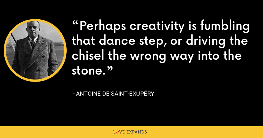 Perhaps creativity is fumbling that dance step, or driving the chisel the wrong way into the stone. - Antoine de Saint-Exupéry