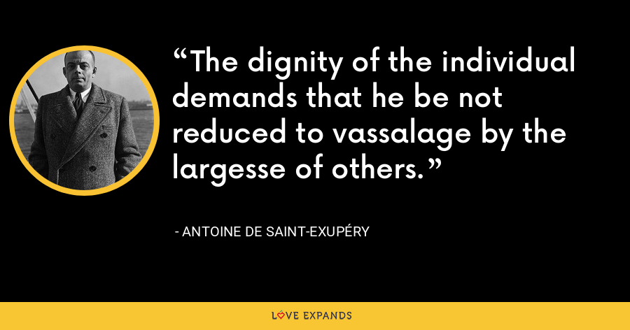 The dignity of the individual demands that he be not reduced to vassalage by the largesse of others. - Antoine de Saint-Exupéry