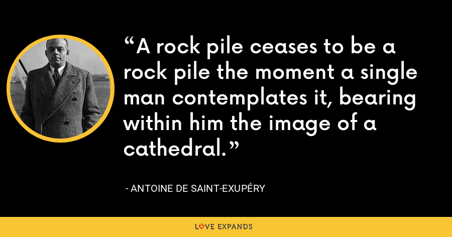 A rock pile ceases to be a rock pile the moment a single man contemplates it, bearing within him the image of a cathedral. - Antoine de Saint-Exupéry