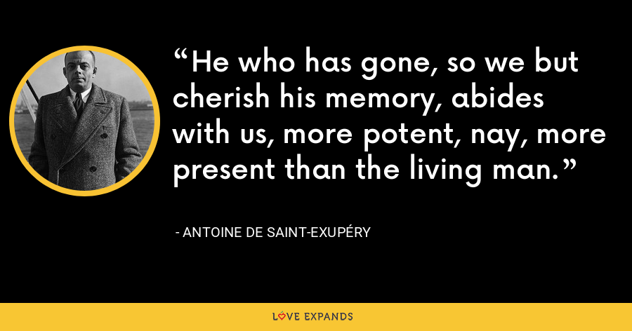 He who has gone, so we but cherish his memory, abides with us, more potent, nay, more present than the living man. - Antoine de Saint-Exupéry