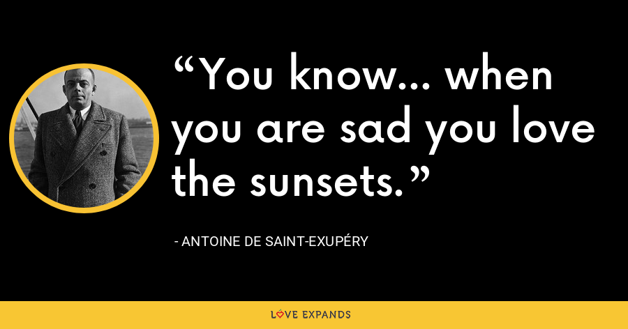 You know... when you are sad you love the sunsets. - Antoine de Saint-Exupéry