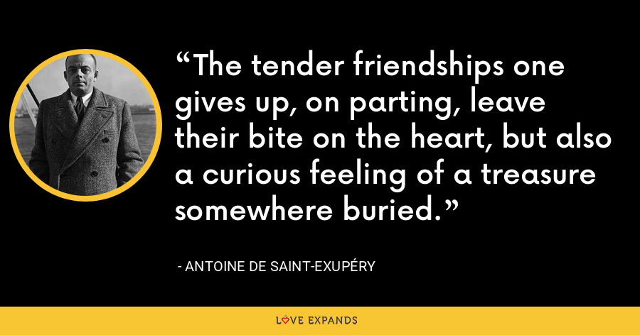 The tender friendships one gives up, on parting, leave their bite on the heart, but also a curious feeling of a treasure somewhere buried. - Antoine de Saint-Exupéry