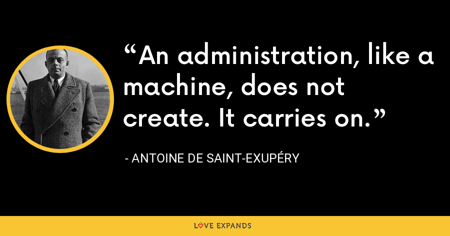 An administration, like a machine, does not create. It carries on. - Antoine de Saint-Exupéry