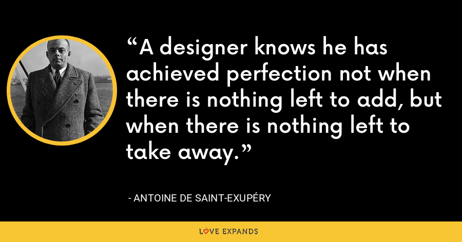 A designer knows he has achieved perfection not when there is nothing left to add, but when there is nothing left to take away. - Antoine de Saint-Exupéry