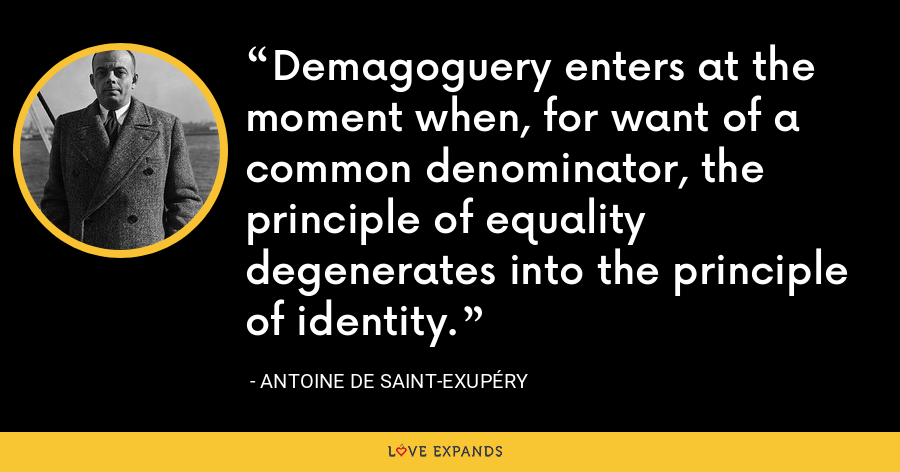 Demagoguery enters at the moment when, for want of a common denominator, the principle of equality degenerates into the principle of identity. - Antoine de Saint-Exupéry