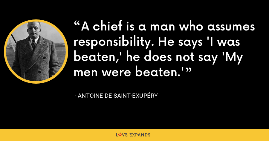 A chief is a man who assumes responsibility. He says 'I was beaten,' he does not say 'My men were beaten.' - Antoine de Saint-Exupéry