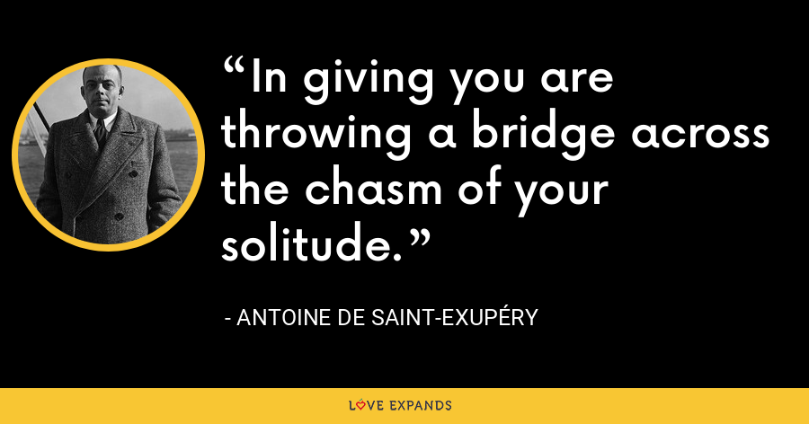 In giving you are throwing a bridge across the chasm of your solitude. - Antoine de Saint-Exupéry