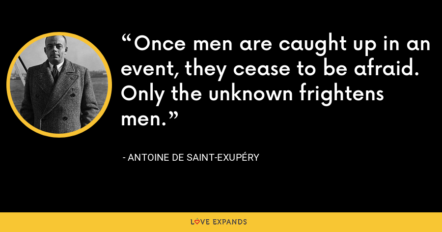 Once men are caught up in an event, they cease to be afraid. Only the unknown frightens men. - Antoine de Saint-Exupéry
