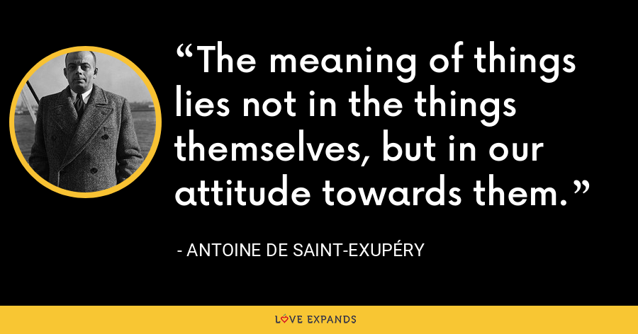 The meaning of things lies not in the things themselves, but in our attitude towards them. - Antoine de Saint-Exupéry