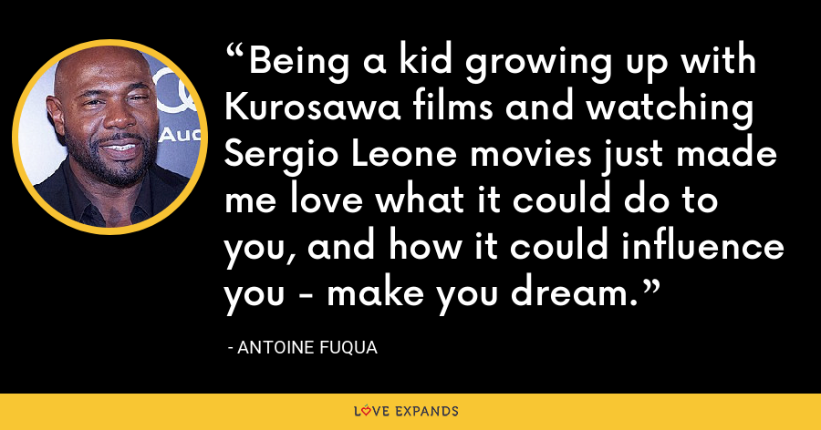 Being a kid growing up with Kurosawa films and watching Sergio Leone movies just made me love what it could do to you, and how it could influence you - make you dream. - Antoine Fuqua