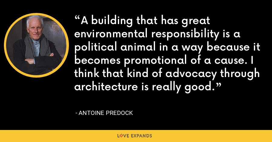 A building that has great environmental responsibility is a political animal in a way because it becomes promotional of a cause. I think that kind of advocacy through architecture is really good. - Antoine Predock