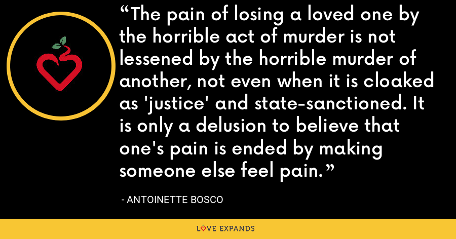 The pain of losing a loved one by the horrible act of murder is not lessened by the horrible murder of another, not even when it is cloaked as 'justice' and state-sanctioned. It is only a delusion to believe that one's pain is ended by making someone else feel pain. - Antoinette Bosco