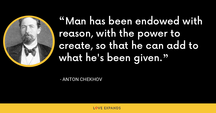 Man has been endowed with reason, with the power to create, so that he can add to what he's been given. - Anton Chekhov