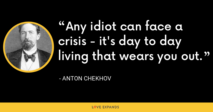 Any idiot can face a crisis - it's day to day living that wears you out. - Anton Chekhov