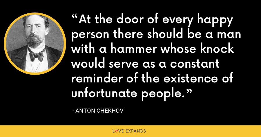 At the door of every happy person there should be a man with a hammer whose knock would serve as a constant reminder of the existence of unfortunate people. - Anton Chekhov