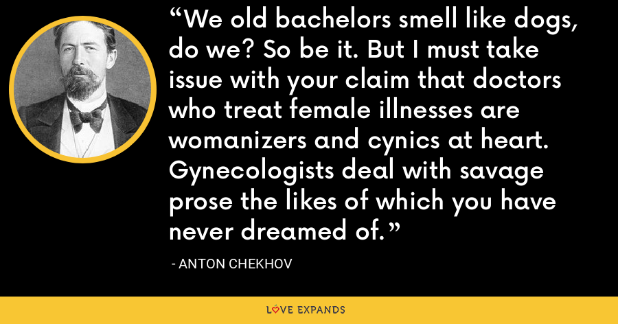 We old bachelors smell like dogs, do we? So be it. But I must take issue with your claim that doctors who treat female illnesses are womanizers and cynics at heart. Gynecologists deal with savage prose the likes of which you have never dreamed of. - Anton Chekhov
