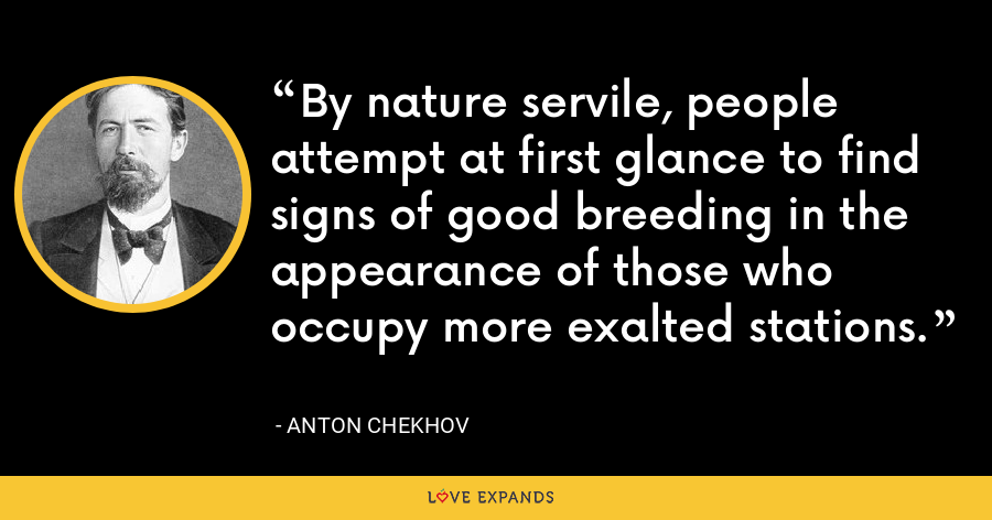 By nature servile, people attempt at first glance to find signs of good breeding in the appearance of those who occupy more exalted stations. - Anton Chekhov