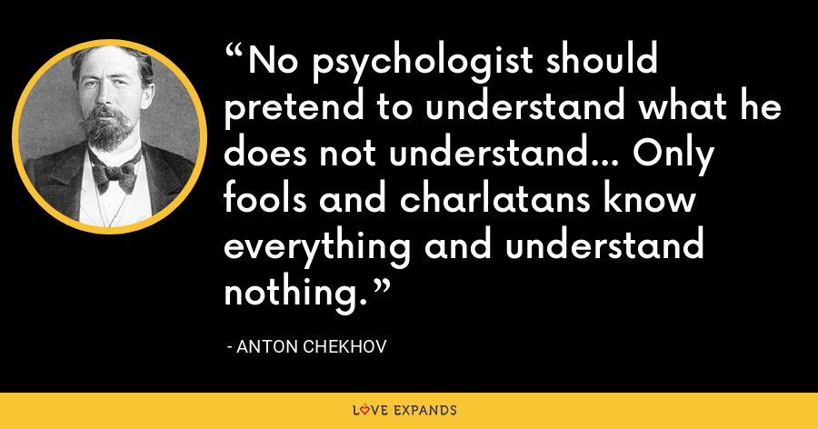 No psychologist should pretend to understand what he does not understand... Only fools and charlatans know everything and understand nothing. - Anton Chekhov
