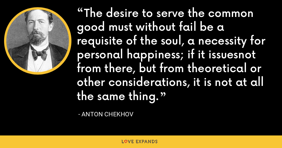 The desire to serve the common good must without fail be a requisite of the soul, a necessity for personal happiness; if it issuesnot from there, but from theoretical or other considerations, it is not at all the same thing. - Anton Chekhov