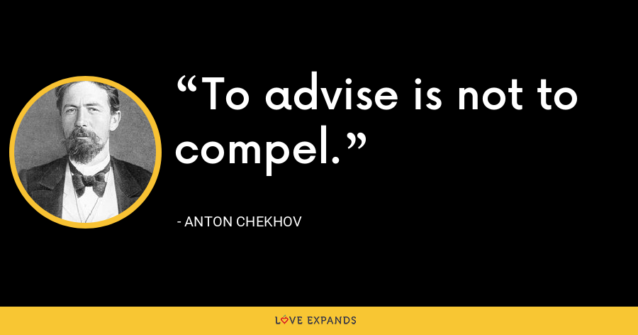 To advise is not to compel. - Anton Chekhov
