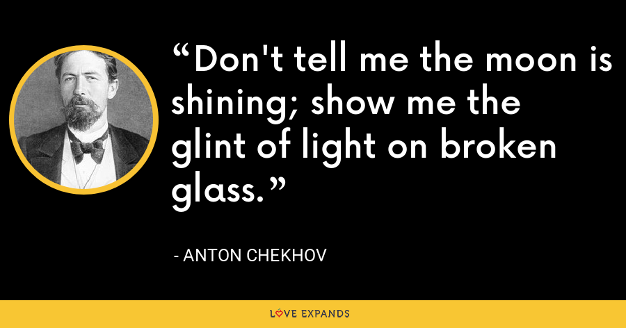 Don't tell me the moon is shining; show me the glint of light on broken glass. - Anton Chekhov